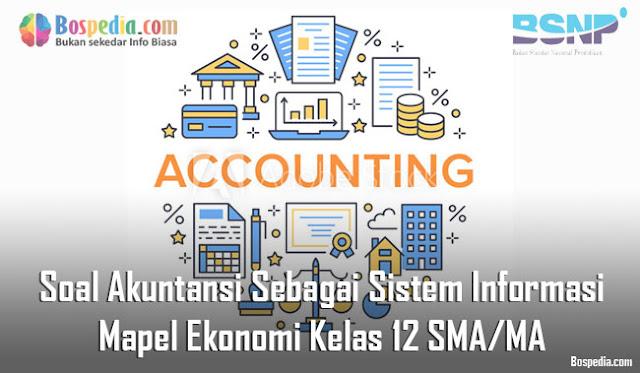 Soal Akuntansi Sebagai Sistem Informasi Mapel Ekonomi Kelas 12 SMA/MA