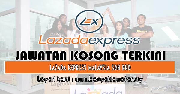 Jawatan Kosong Terkini 2018 di Lazada Express Malaysia Sdn Bhd