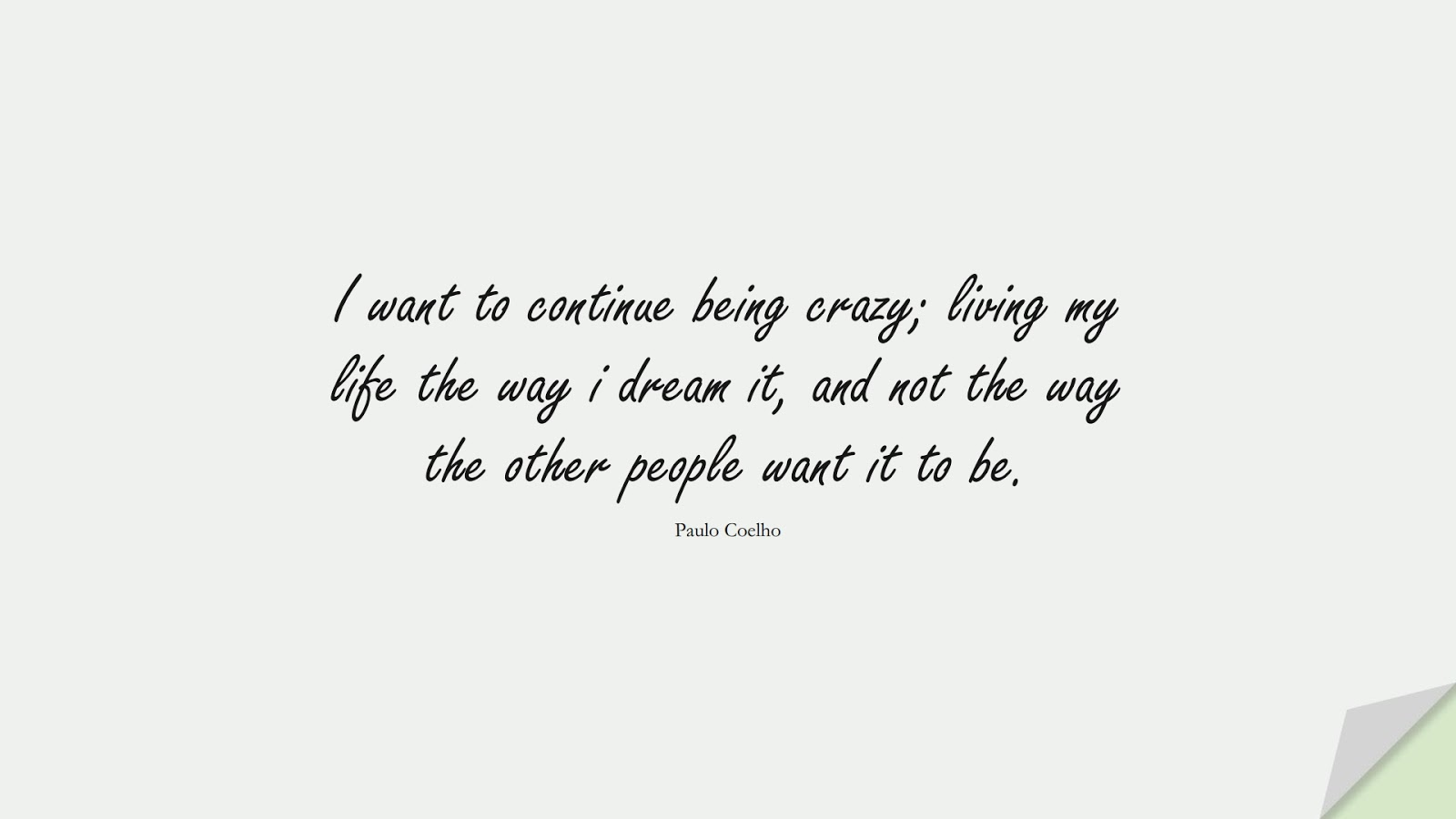 I want to continue being crazy; living my life the way i dream it, and not the way the other people want it to be. (Paulo Coelho);  #BeYourselfQuotes