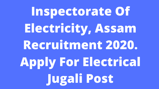 Inspectorate Of Electricity, Assam Recruitment 2020. Apply For Electrical Jugali Post @JobInJorhat