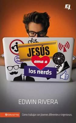 Edwin Rivera – Jesús Ama a los Nerds: Cómo trabajar con jóvenes diferentes e ingeniosos (Libro)