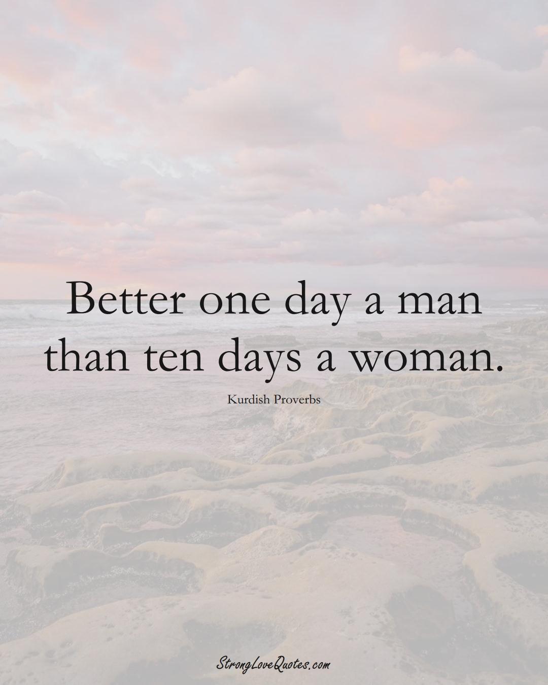 Better one day a man than ten days a woman. (Kurdish Sayings);  #aVarietyofCulturesSayings