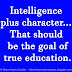 Intelligence plus character... That should be the goal of true education.