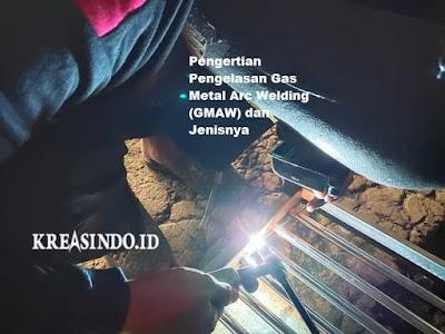 Pengertian Pengelasan Gas Metal Arc Welding (GMAW) dan Jenisnya