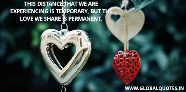 This distance that we are experiencing is temporary, but the love we share is permanent