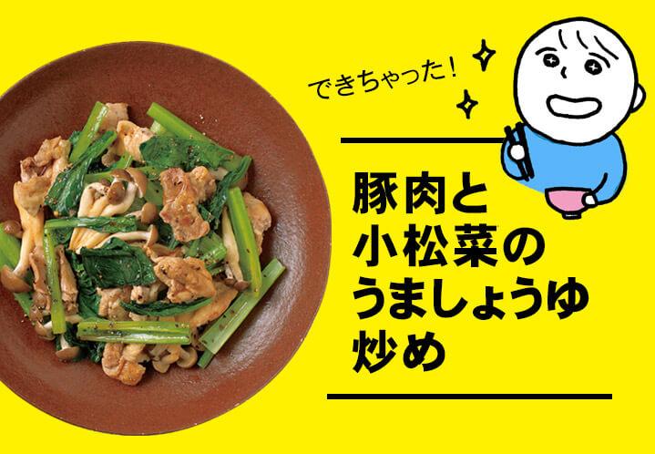 できちゃった!豚肉と小松菜のうましょうゆ炒め