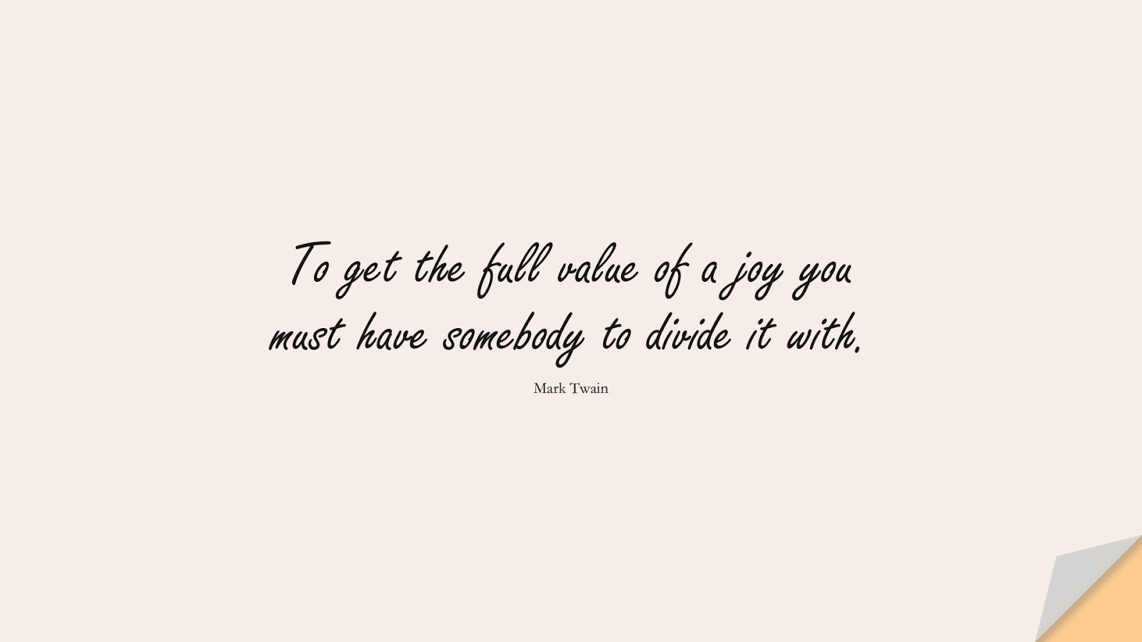 To get the full value of a joy you must have somebody to divide it with. (Mark Twain);  #LoveQuotes