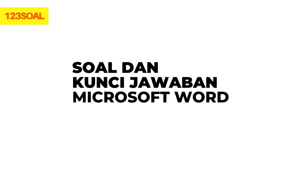 Soal dan Kunci Jawaban Microsoft Word dan pembahasan untuk sd, smp, sma dan smk lengkap