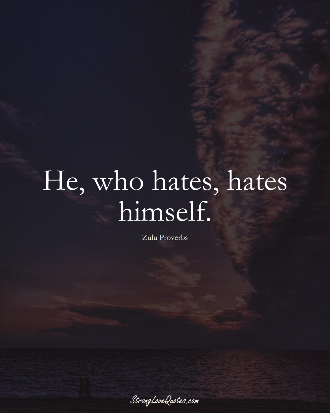 He, who hates, hates himself. (Zulu Sayings);  #aVarietyofCulturesSayings