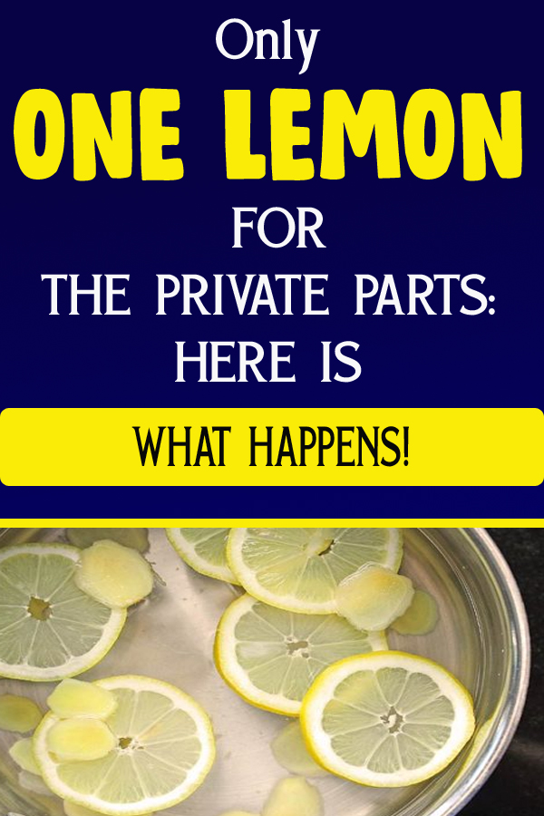 Only ONE LEMON FOR THE PRIVATE PARTS: HERE IS WHAT HAPPENS!