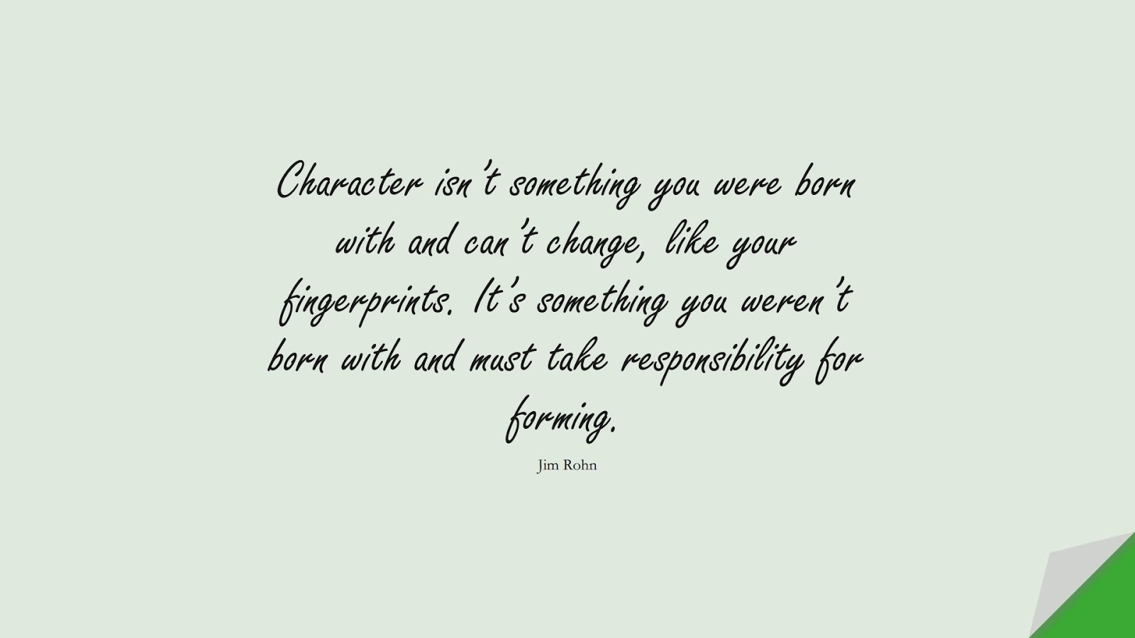 Character isn't something you were born with and can't change, like your fingerprints. It's something you weren't born with and must take responsibility for forming. (Jim Rohn);  #CharacterQuotes