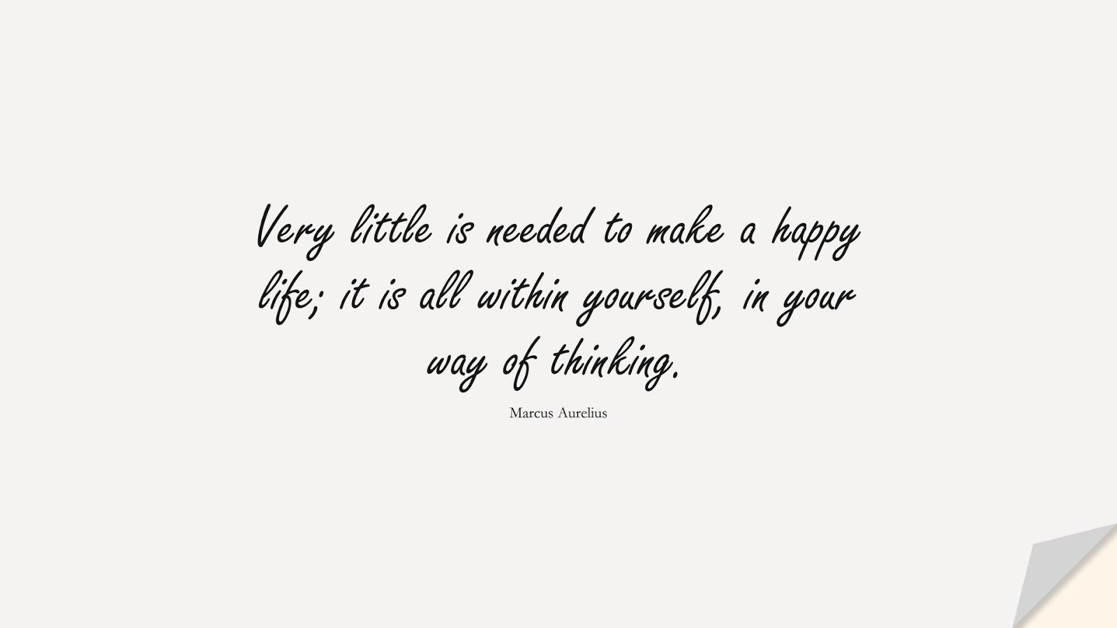 Very little is needed to make a happy life; it is all within yourself, in your way of thinking. (Marcus Aurelius);  #MarcusAureliusQuotes