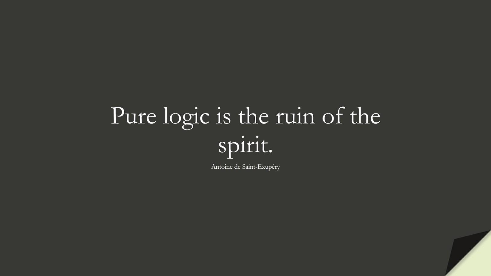 Pure logic is the ruin of the spirit. (Antoine de Saint-Exupéry);  #ShortQuotes