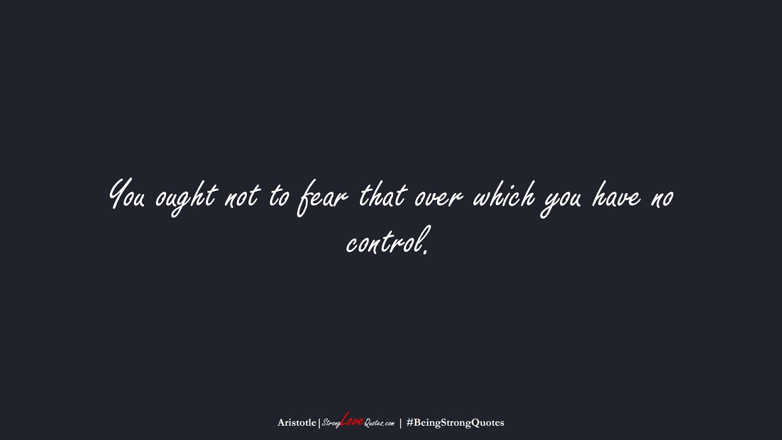 You ought not to fear that over which you have no control. (Aristotle);  #BeingStrongQuotes