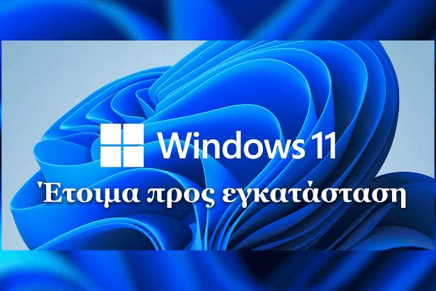 Windows 11 - έτοιμα προς εγκατάσταση