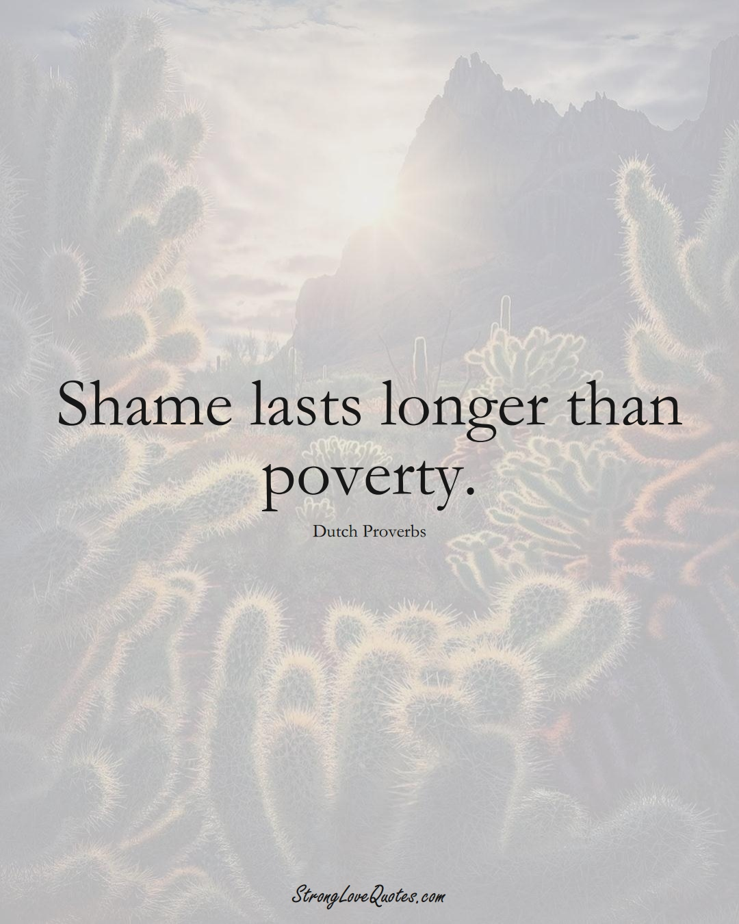 Shame lasts longer than poverty. (Dutch Sayings);  #EuropeanSayings