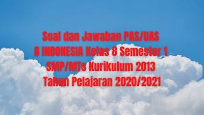 Soal dan Jawaban PAS/UAS B INDONESIA Kelas 8 Semester 1 SMP/MTs Kurikulum 2013 TP 2020/2021