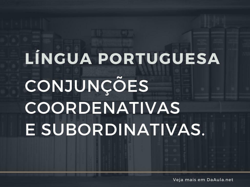 Língua Portuguesa: Conjunções Coordenativas e Subordinativas.