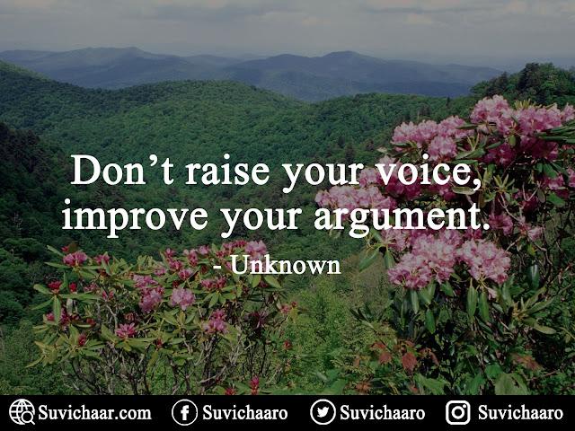Don't Raise Your Voice, Improve Your Argument.- - -unknown