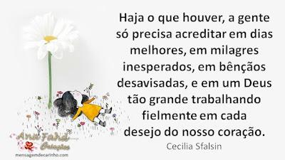 Haja o que houver, a gente só precisa acreditar em dias melhores, em milagres inesperados, em bênçãos desavisadas, e em um Deus tão grande trabalhando fielmente em cada desejo do nosso coração. Cecilia Sfalsin