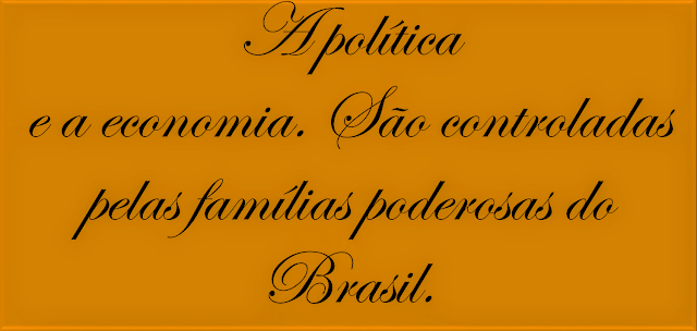 A politica a economia são controladas palas famílias poderosas do Brasil.