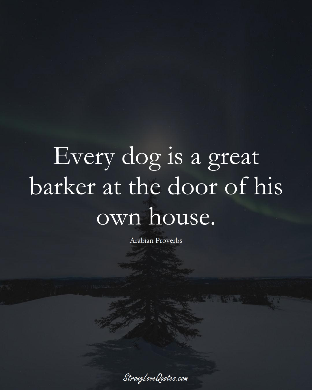 Every dog is a great barker at the door of his own house. (Arabian Sayings);  #aVarietyofCulturesSayings