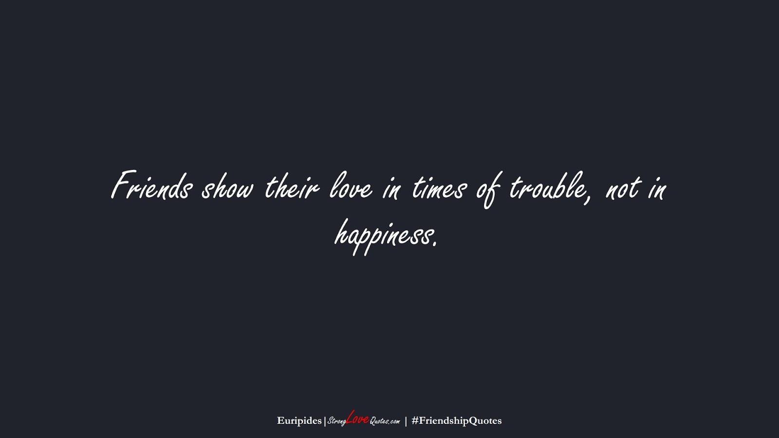 Friends show their love in times of trouble, not in happiness. (Euripides);  #FriendshipQuotes
