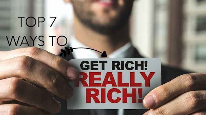 Top 7 Ways To Get Rich