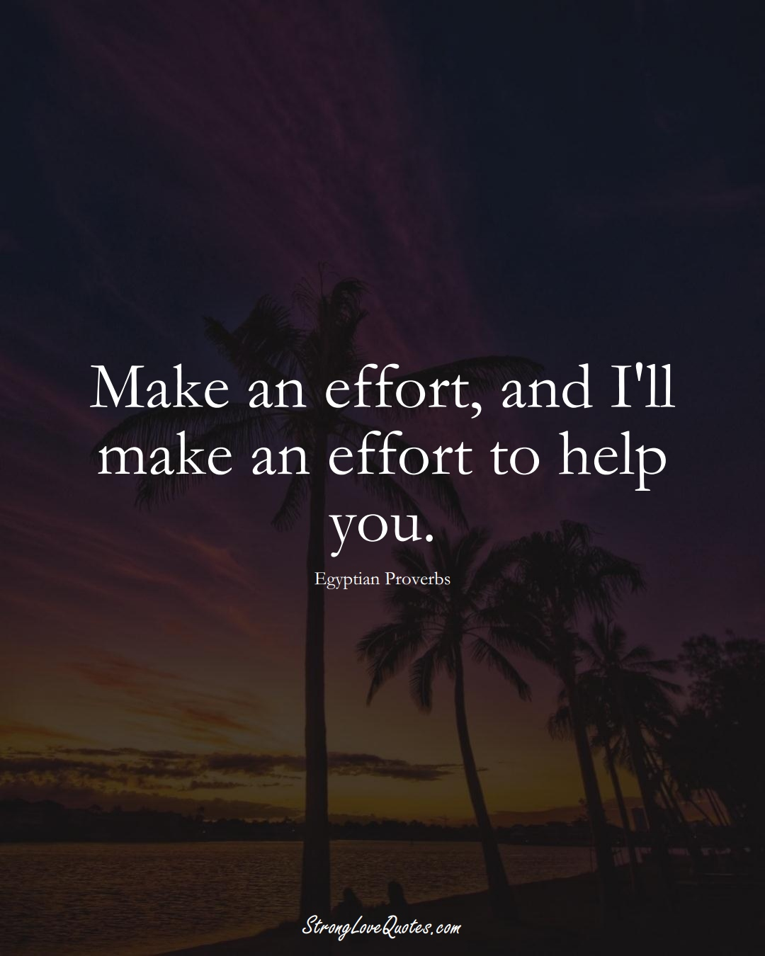 Make an effort, and I'll make an effort to help you. (Egyptian Sayings);  #MiddleEasternSayings