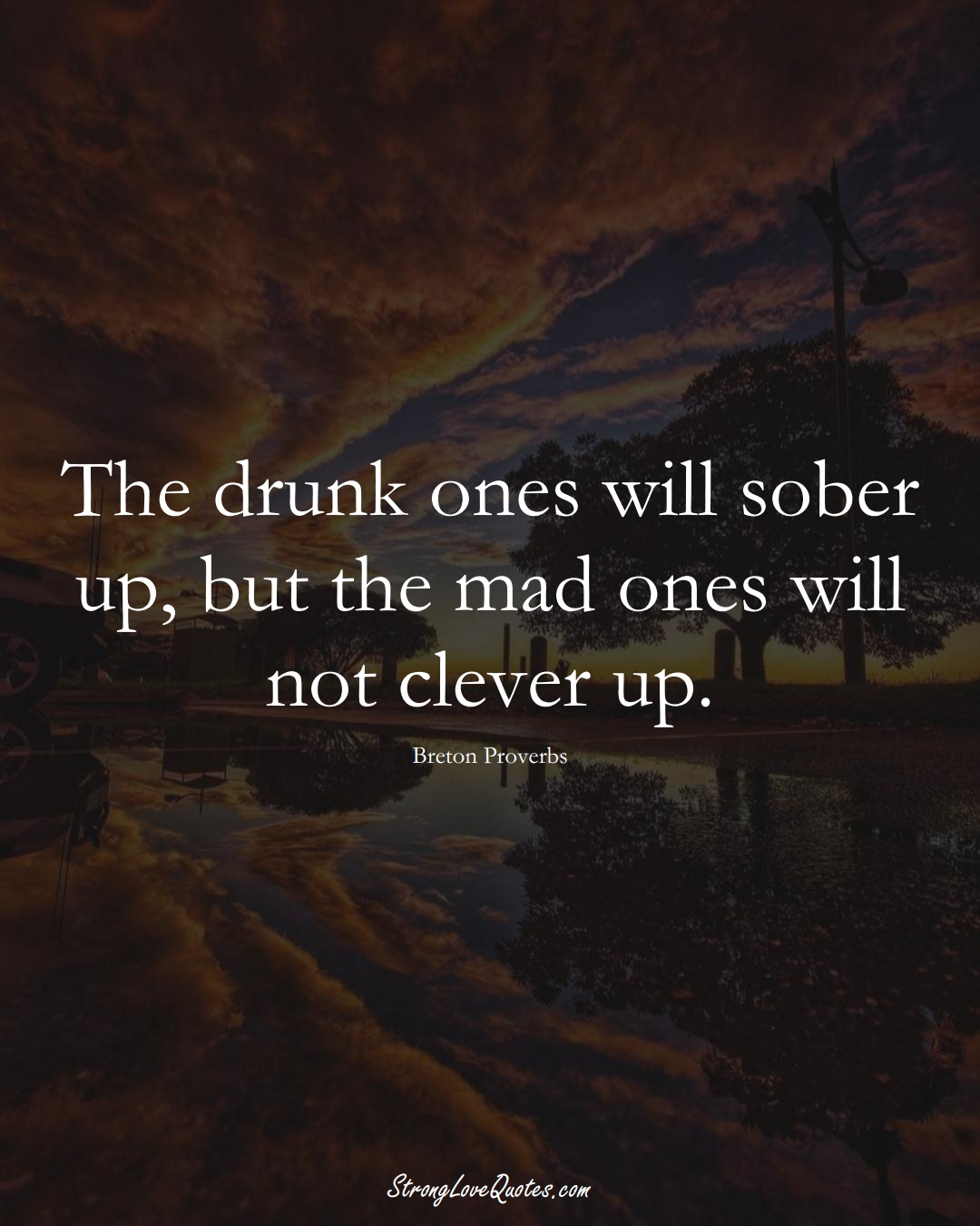 The drunk ones will sober up, but the mad ones will not clever up. (Breton Sayings);  #aVarietyofCulturesSayings