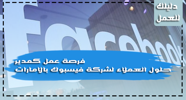 فرصة عمل كمدير حلول العملاء لشركة فيسبوك بالامارات