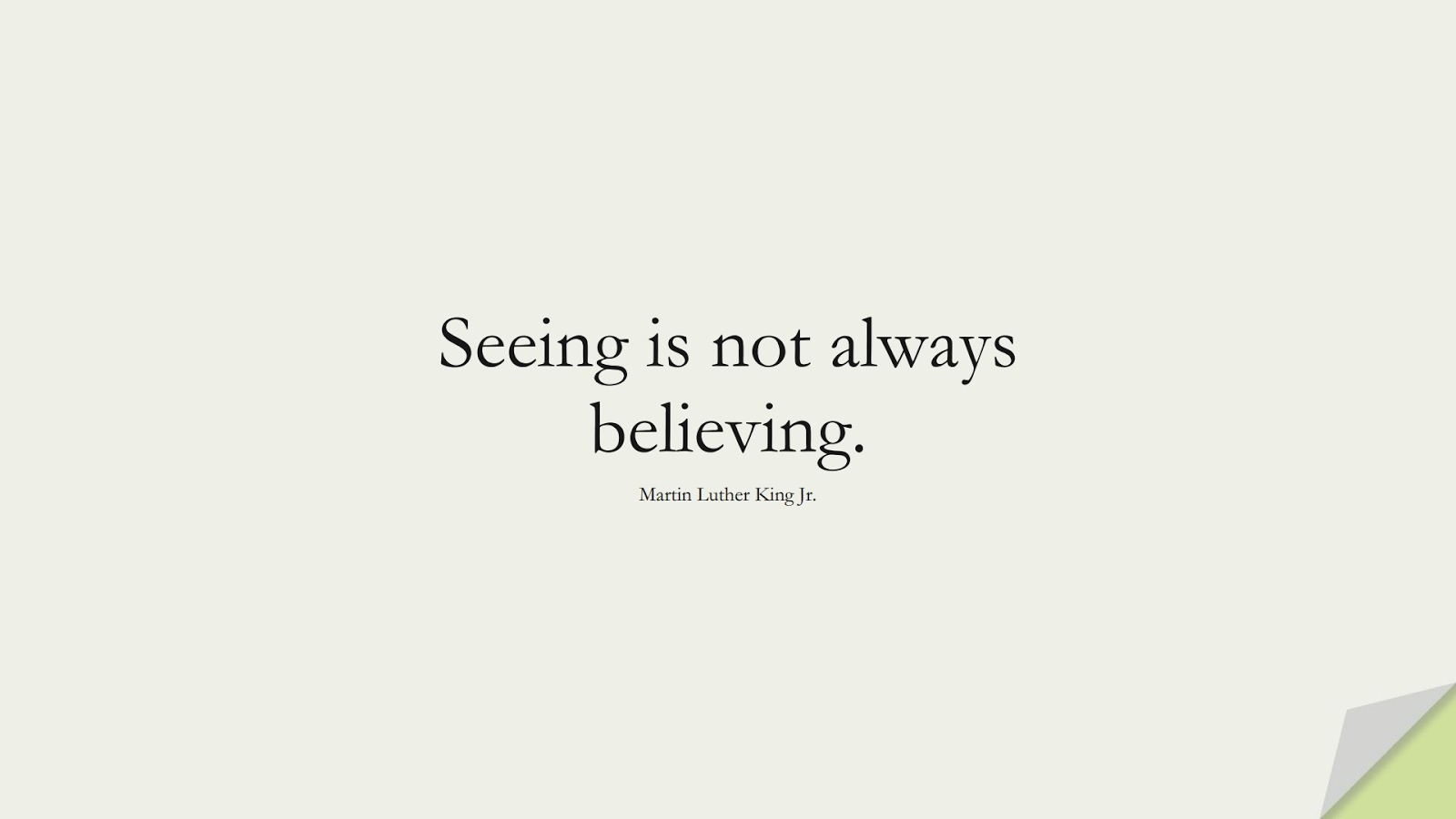 Seeing is not always believing. (Martin Luther King Jr.);  #MartinLutherKingJrQuotes