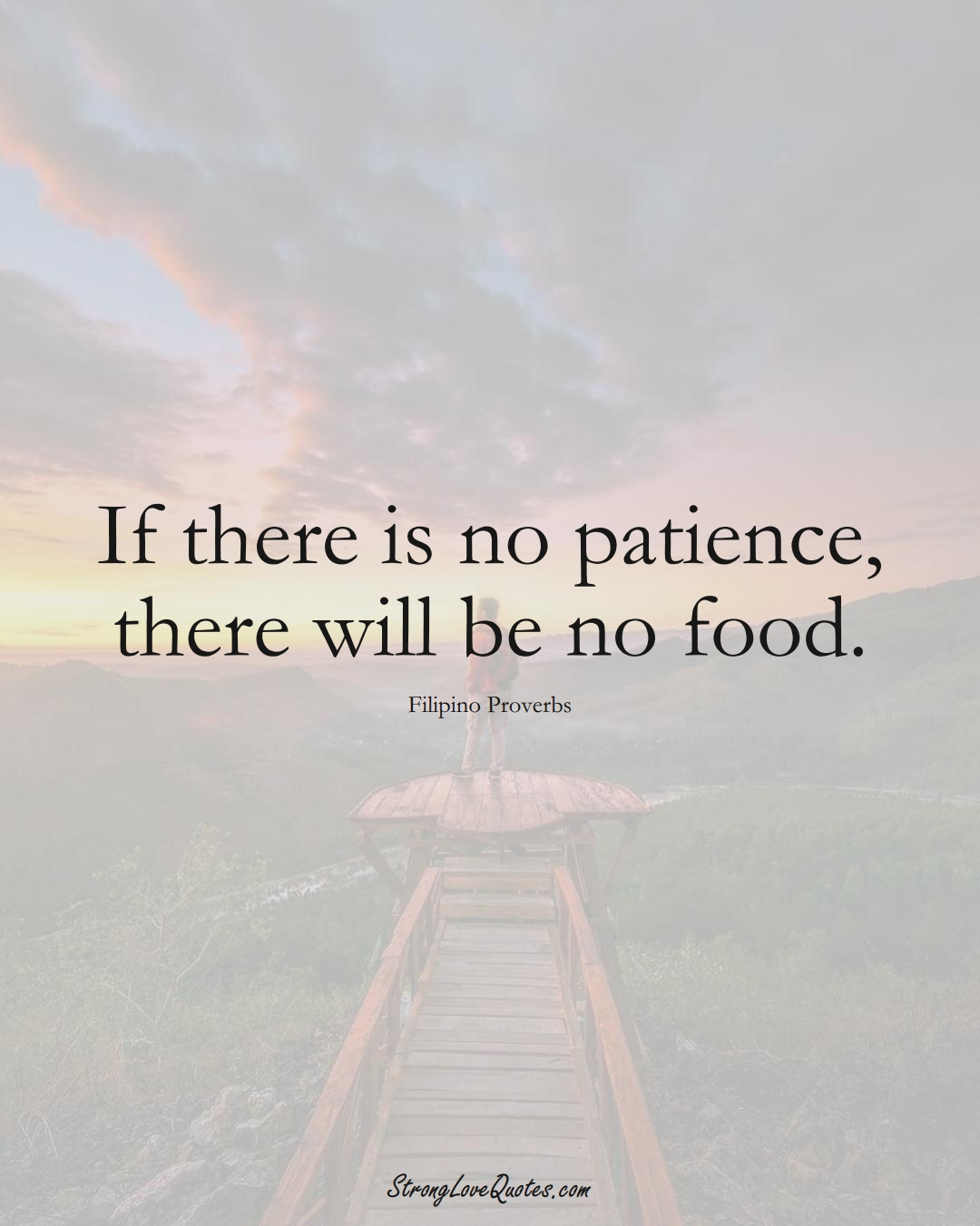 If there is no patience, there will be no food. (Filipino Sayings);  #AsianSayings