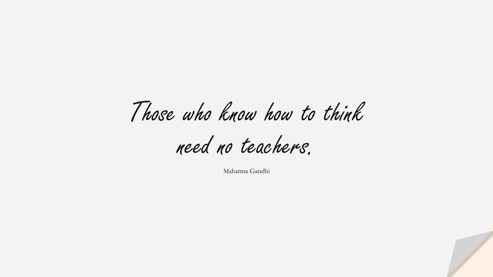 Those who know how to think need no teachers. (Mahatma Gandhi);  #ShortQuotes
