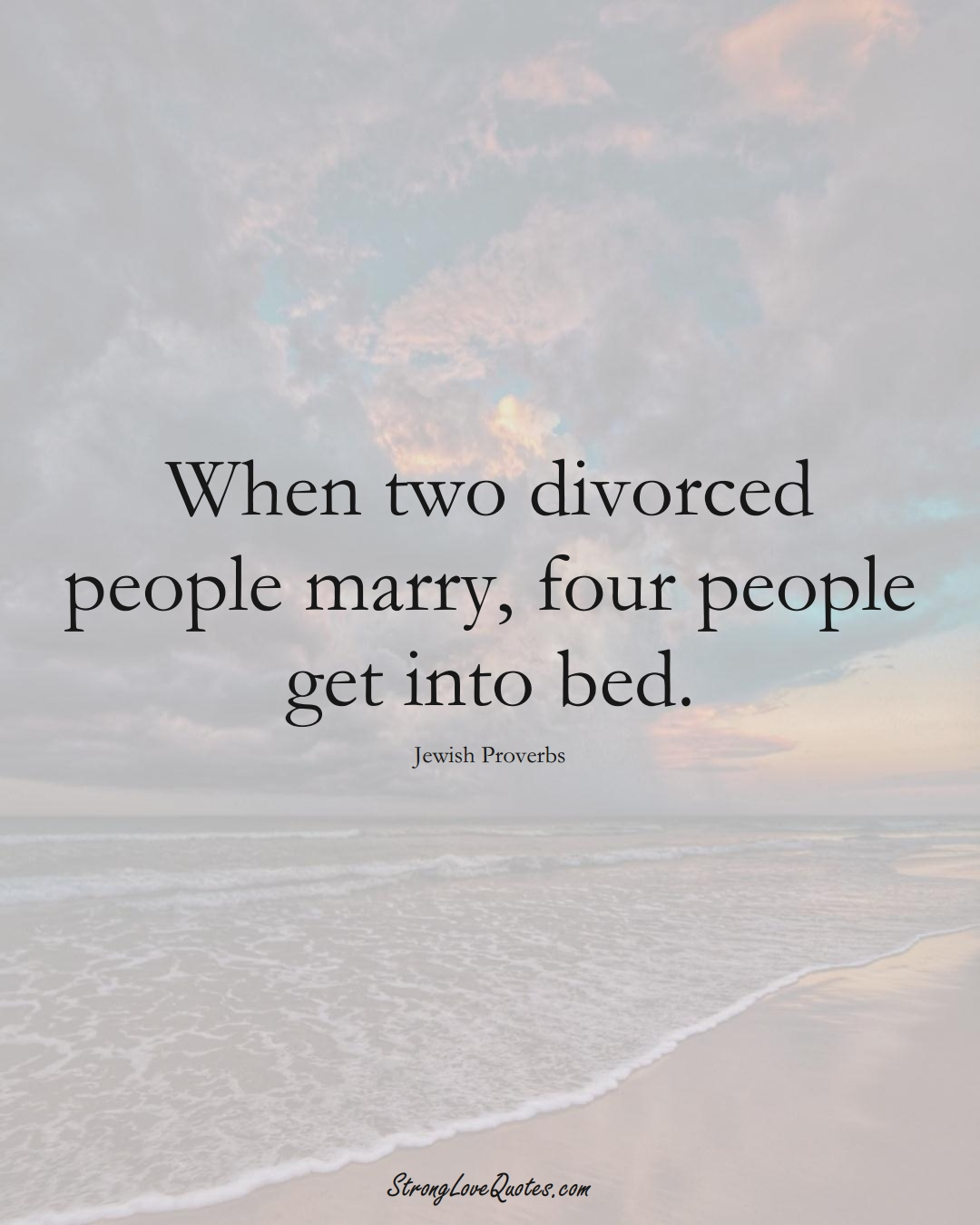 When two divorced people marry, four people get into bed. (Jewish Sayings);  #aVarietyofCulturesSayings