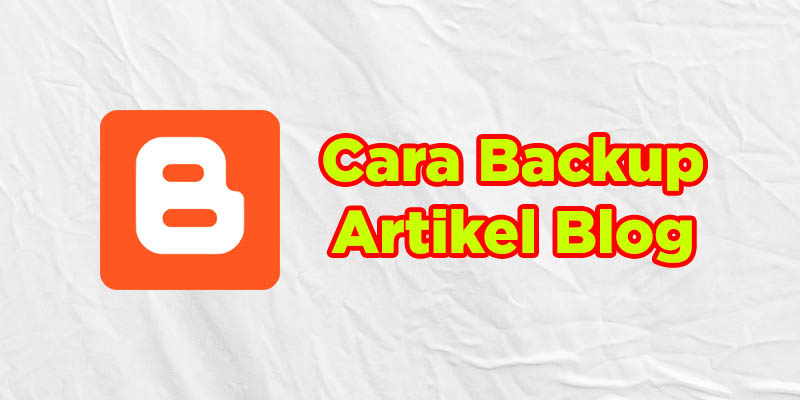 cara backup artikel blog di blogspot