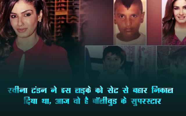 रवीना टंडन ने इस लड़के को सेट से बहार निकाल दिया था, आज वो है बॉलीवुड के सुपरस्टार