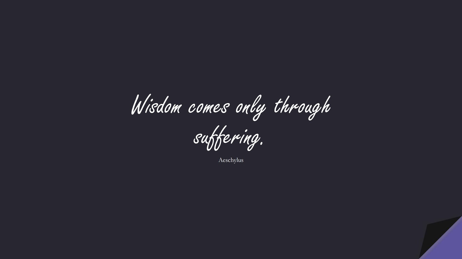Wisdom comes only through suffering. (Aeschylus);  #WordsofWisdom