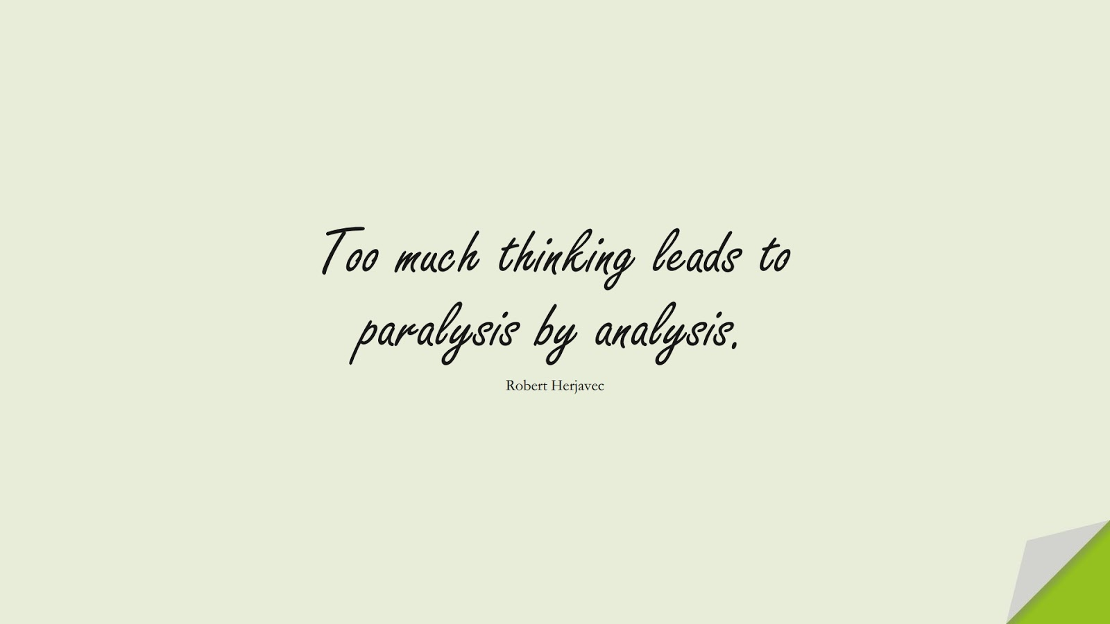 Too much thinking leads to paralysis by analysis. (Robert Herjavec);  #OverthinkingQuotes