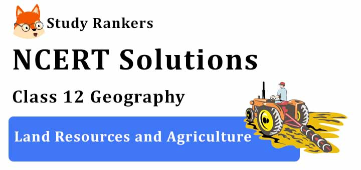 NCERT Solutions for Class 12 Geography Chapter 5 Land Resources and Agriculture