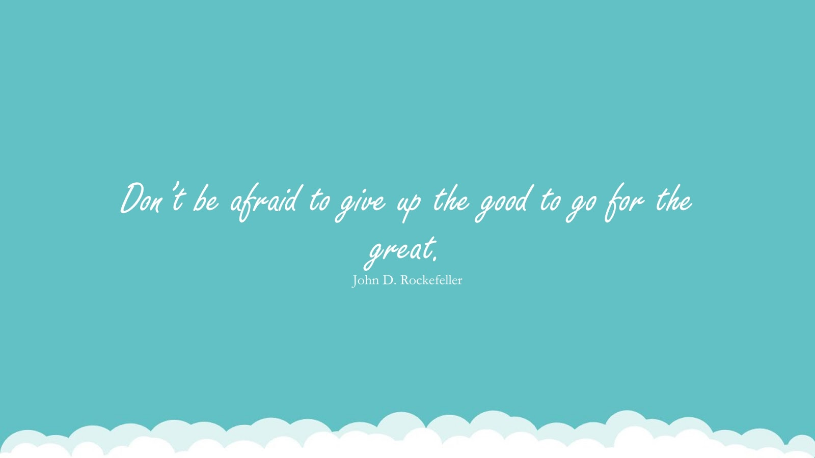 Don't be afraid to give up the good to go for the great. (John D. Rockefeller);  #FearQuotes