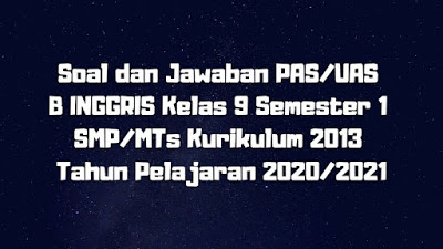 Soal dan Jawaban PAS/UAS B INGGRIS Kelas 9 Semester 1 SMP/MTs Kurikulum 2013 TP 2020/2021