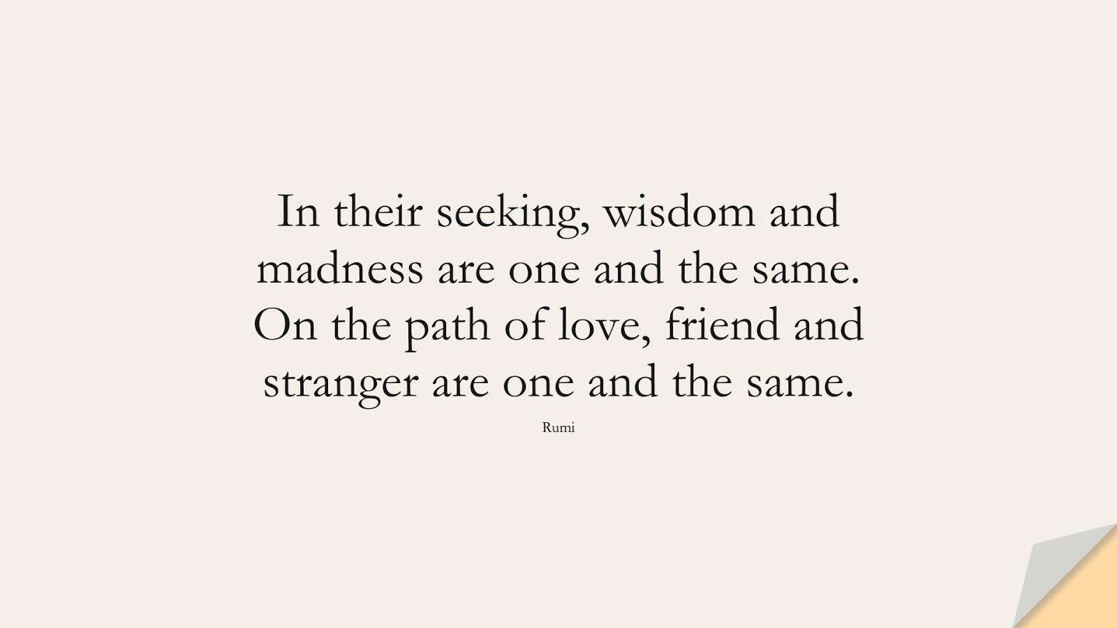 In their seeking, wisdom and madness are one and the same. On the path of love, friend and stranger are one and the same. (Rumi);  #RumiQuotes