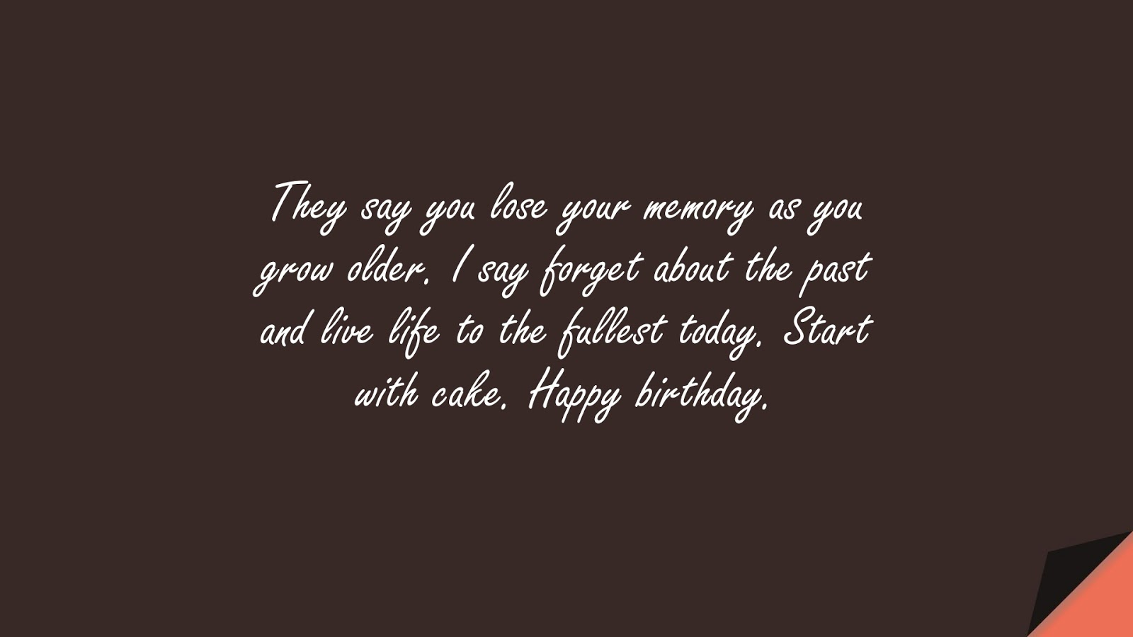They say you lose your memory as you grow older. I say forget about the past and live life to the fullest today. Start with cake. Happy birthday.FALSE