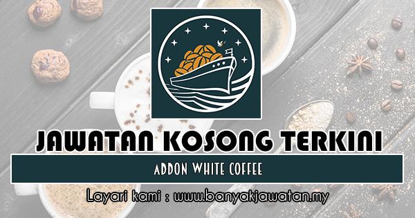 Jawatan Kosong Terkini 2018 di Addon White Coffee