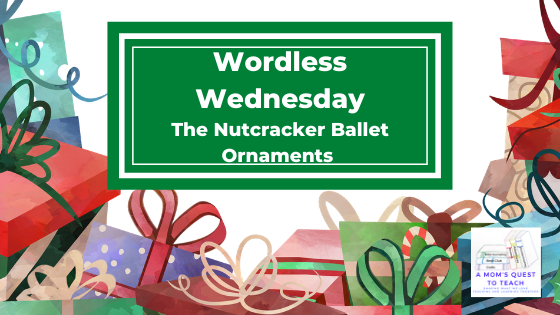 Text: Wordless Wednesday: The Nutcracker Ballet Ornaments; logo of A Mom's Quest to Teach; graphic of Xmas Gifts
