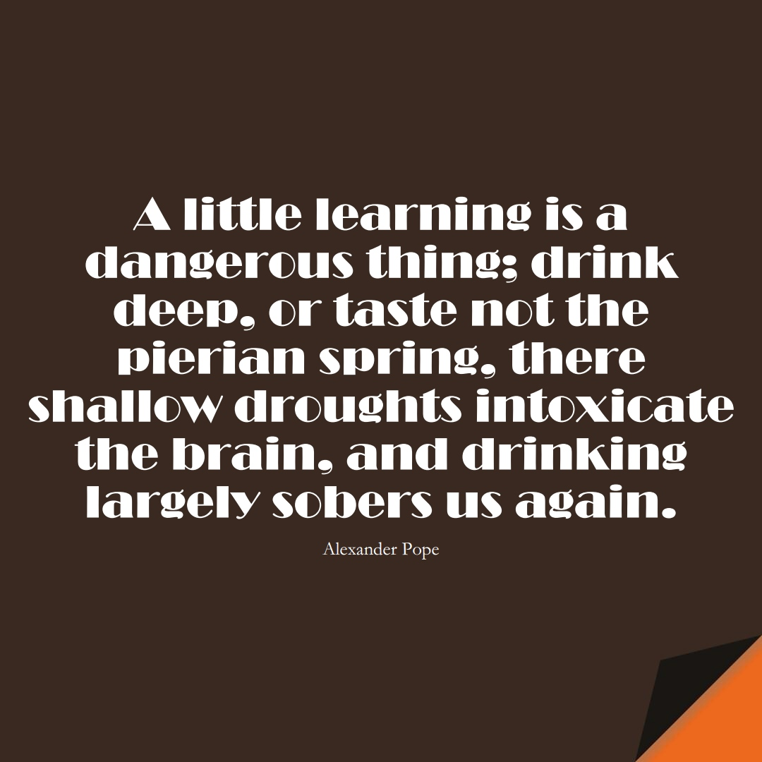 A little learning is a dangerous thing; drink deep, or taste not the pierian spring: there shallow droughts intoxicate the brain, and drinking largely sobers us again. (Alexander Pope);  #LearningQuotes