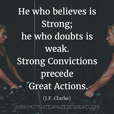"Quotes About Strength And Motivational Words For Hard Times: ""He who believes is strong; he who doubts is weak. Strong convictions precede great actions."" - J.F. Clarke"