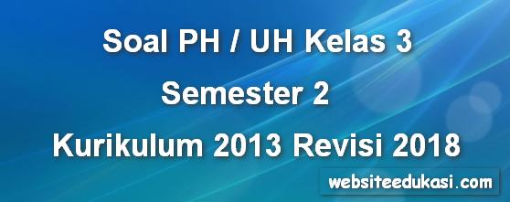 Soal PH/UH Kelas 3 Tema 7 K13 Revisi 2018