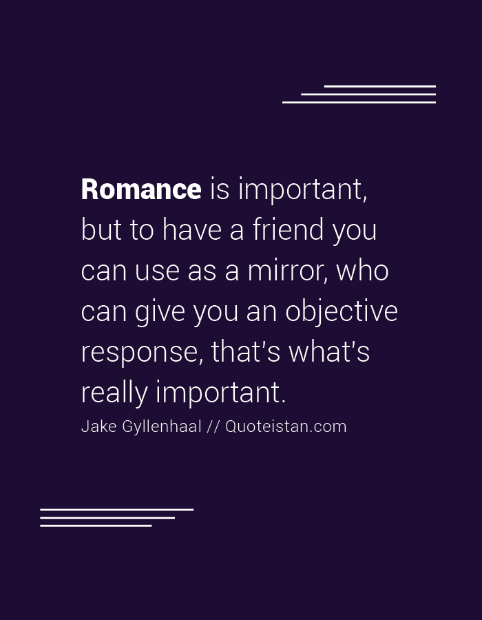 Romance is important, but to have a friend you can use as a mirror, who can give you an objective response, that's what's really important.